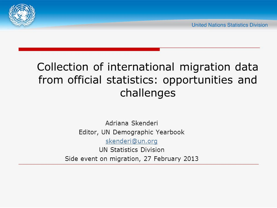 Collection of international migration data from official statistics: opportunities and challenges Adriana Skenderi Editor, UN Demographic Yearbook skenderi@un.org UN Statistics Division Side event on migration, 27 February 2013