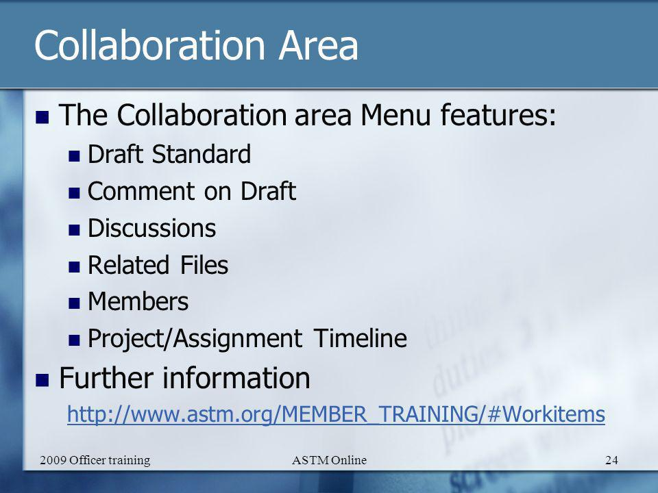 2009 Officer trainingASTM Online24 Collaboration Area The Collaboration area Menu features: Draft Standard Comment on Draft Discussions Related Files Members Project/Assignment Timeline Further information