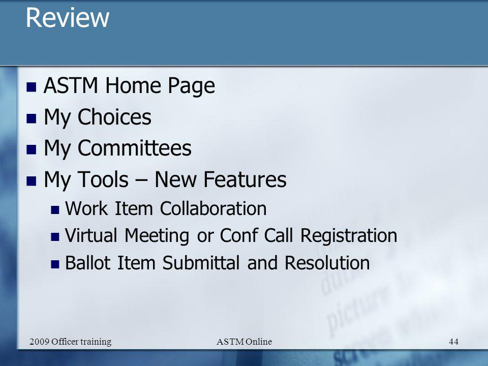 2009 Officer trainingASTM Online44 Review ASTM Home Page My Choices My Committees My Tools – New Features Work Item Collaboration Virtual Meeting or Conf Call Registration Ballot Item Submittal and Resolution