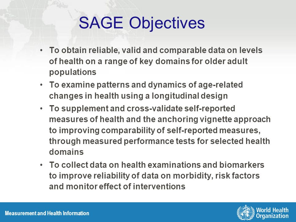 Measurement and Health Information SAGE Objectives To obtain reliable, valid and comparable data on levels of health on a range of key domains for older adult populations To examine patterns and dynamics of age-related changes in health using a longitudinal design To supplement and cross-validate self-reported measures of health and the anchoring vignette approach to improving comparability of self-reported measures, through measured performance tests for selected health domains To collect data on health examinations and biomarkers to improve reliability of data on morbidity, risk factors and monitor effect of interventions