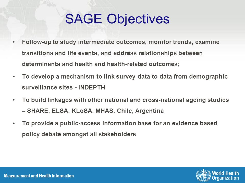 Measurement and Health Information SAGE Objectives Follow-up to study intermediate outcomes, monitor trends, examine transitions and life events, and address relationships between determinants and health and health-related outcomes; To develop a mechanism to link survey data to data from demographic surveillance sites - INDEPTH To build linkages with other national and cross-national ageing studies – SHARE, ELSA, KLoSA, MHAS, Chile, Argentina To provide a public-access information base for an evidence based policy debate amongst all stakeholders