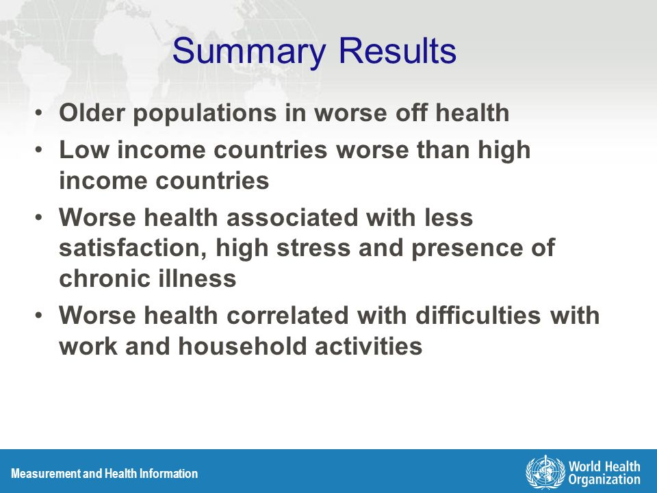 Measurement and Health Information Summary Results Older populations in worse off health Low income countries worse than high income countries Worse health associated with less satisfaction, high stress and presence of chronic illness Worse health correlated with difficulties with work and household activities