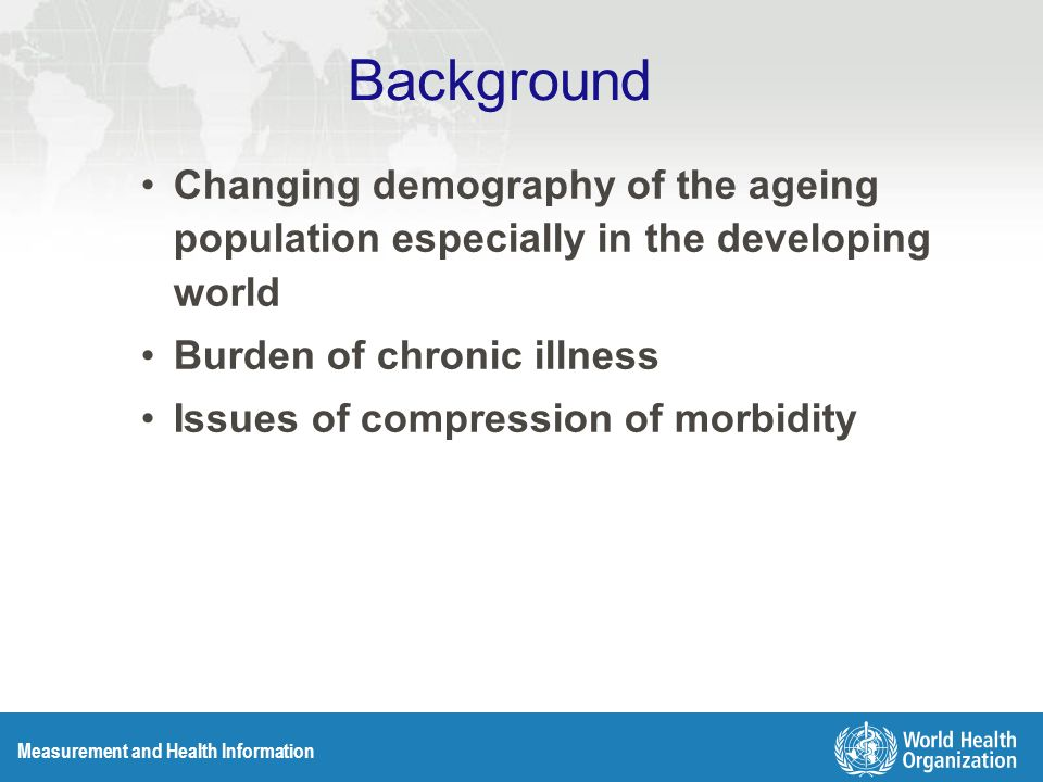 Measurement and Health Information Background Changing demography of the ageing population especially in the developing world Burden of chronic illness Issues of compression of morbidity