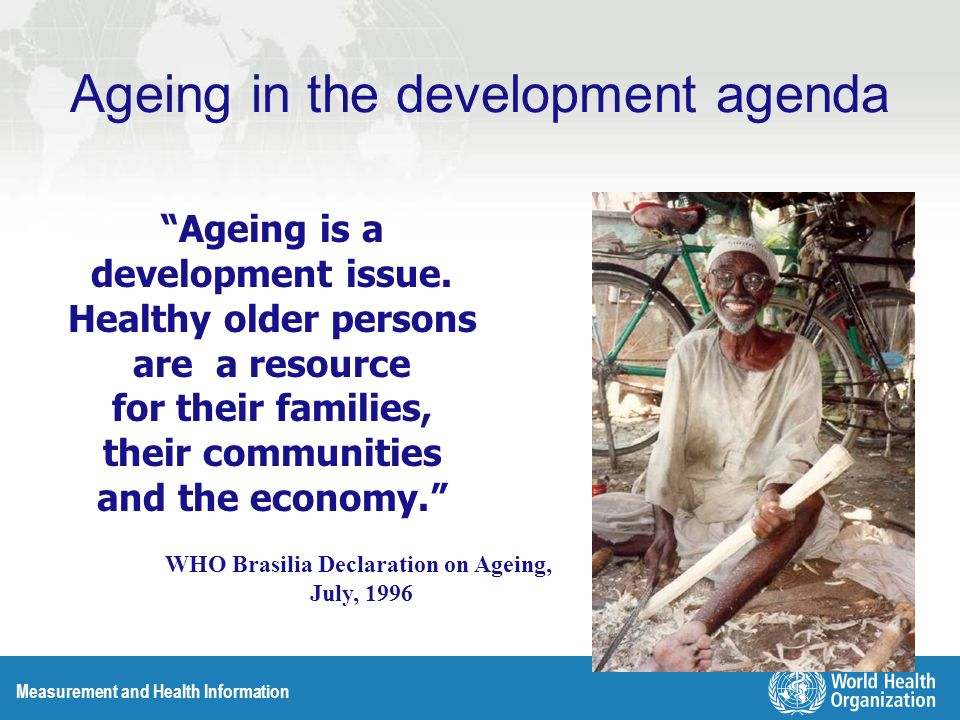 Measurement and Health Information Ageing in the development agenda Ageing is a development issue. Healthy older persons are a resource for their fami