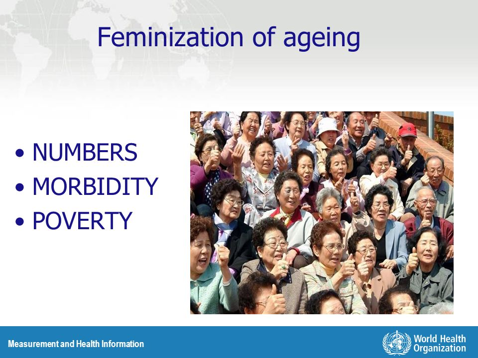 Measurement and Health Information Feminization of ageing NUMBERS MORBIDITY POVERTY