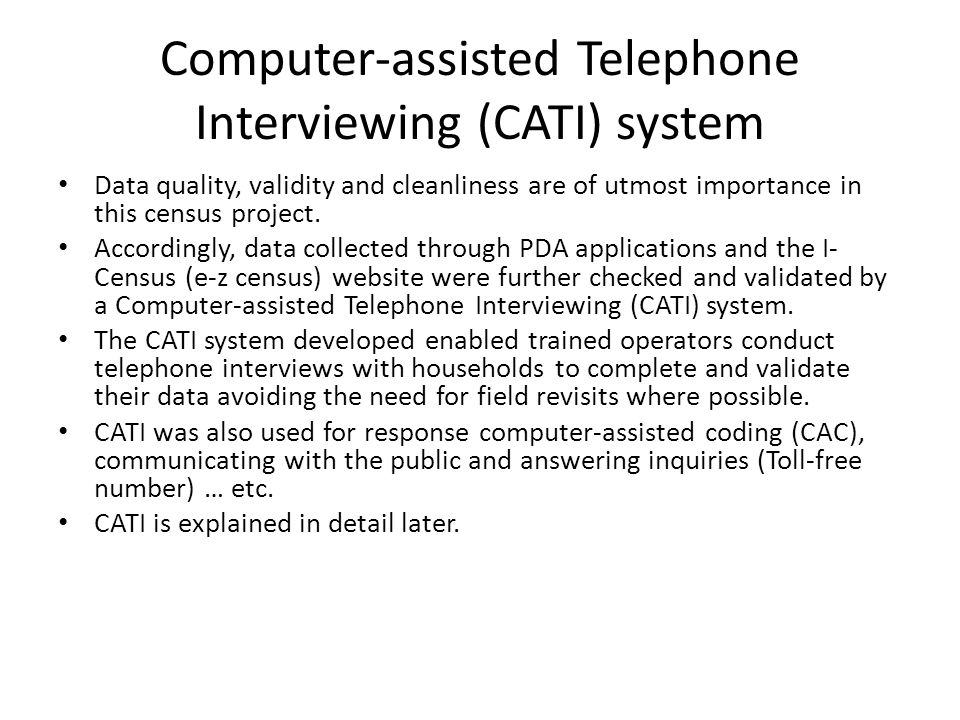 Computer-assisted Telephone Interviewing (CATI) system Data quality, validity and cleanliness are of utmost importance in this census project. Accordi