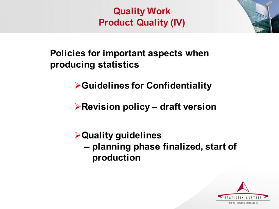 Quality Work Product Quality (IV) Policies for important aspects when producing statistics Guidelines for Confidentiality Revision policy – draft version Quality guidelines – planning phase finalized, start of production