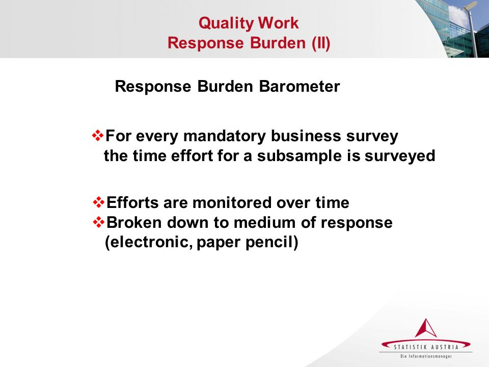 Quality Work Response Burden (II) Response Burden Barometer For every mandatory business survey the time effort for a subsample is surveyed Efforts are monitored over time Broken down to medium of response (electronic, paper pencil)