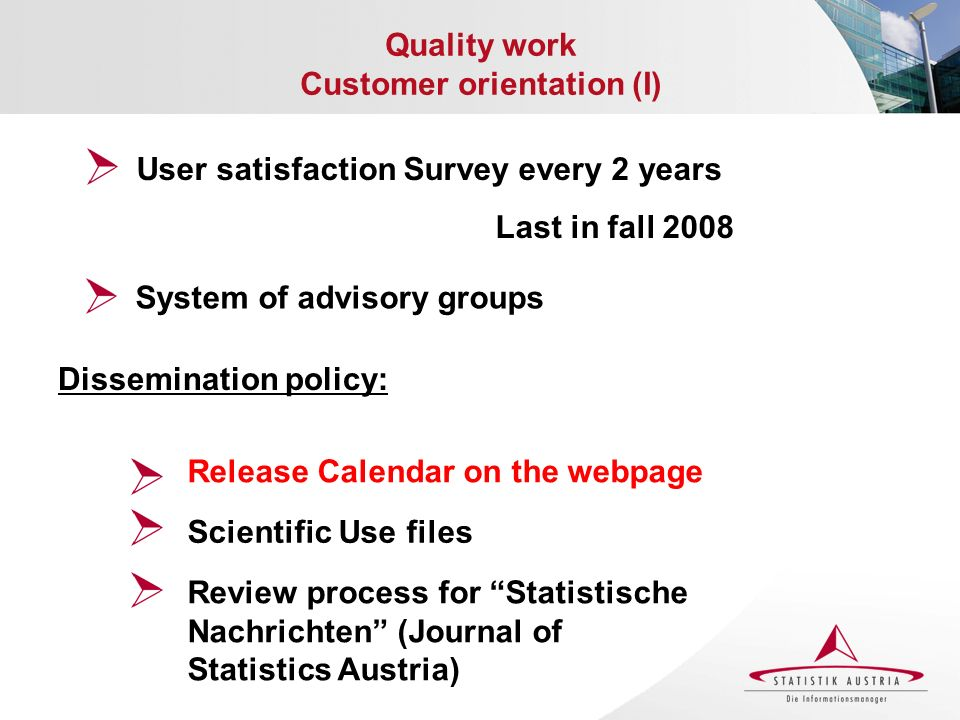 Quality work Customer orientation (I) Dissemination policy: Release Calendar on the webpage Scientific Use files System of advisory groups User satisfaction Survey every 2 years Last in fall 2008 Review process for Statistische Nachrichten (Journal of Statistics Austria)