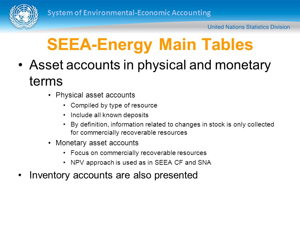 System of Environmental-Economic Accounting SEEA-Energy Main Tables Asset accounts in physical and monetary terms Physical asset accounts Compiled by type of resource Include all known deposits By definition, information related to changes in stock is only collected for commercially recoverable resources Monetary asset accounts Focus on commercially recoverable resources NPV approach is used as in SEEA CF and SNA Inventory accounts are also presented