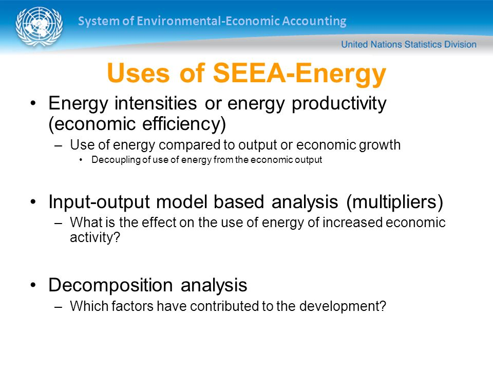 System of Environmental-Economic Accounting Uses of SEEA-Energy Energy intensities or energy productivity (economic efficiency) –Use of energy compare