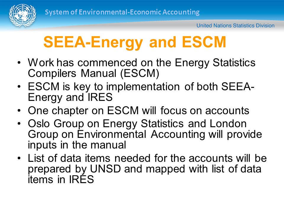 System of Environmental-Economic Accounting SEEA-Energy and ESCM Work has commenced on the Energy Statistics Compilers Manual (ESCM) ESCM is key to implementation of both SEEA- Energy and IRES One chapter on ESCM will focus on accounts Oslo Group on Energy Statistics and London Group on Environmental Accounting will provide inputs in the manual List of data items needed for the accounts will be prepared by UNSD and mapped with list of data items in IRES