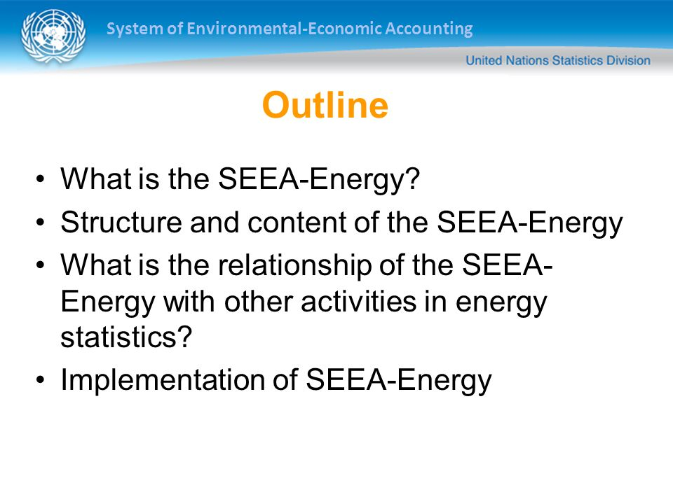 System of Environmental-Economic Accounting Outline What is the SEEA-Energy? Structure and content of the SEEA-Energy What is the relationship of the