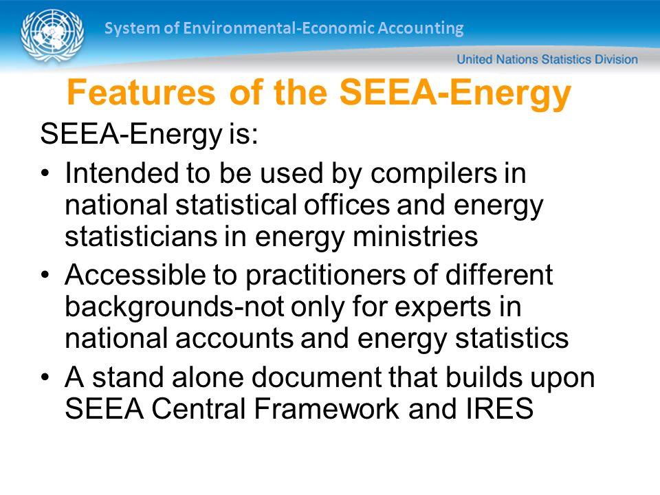 System of Environmental-Economic Accounting Features of the SEEA-Energy SEEA-Energy is: Intended to be used by compilers in national statistical offices and energy statisticians in energy ministries Accessible to practitioners of different backgrounds-not only for experts in national accounts and energy statistics A stand alone document that builds upon SEEA Central Framework and IRES