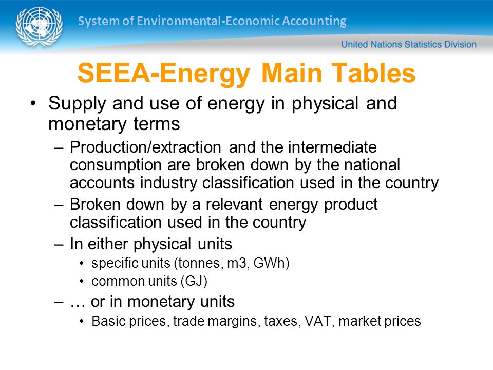 System of Environmental-Economic Accounting SEEA-Energy Main Tables Supply and use of energy in physical and monetary terms –Production/extraction and