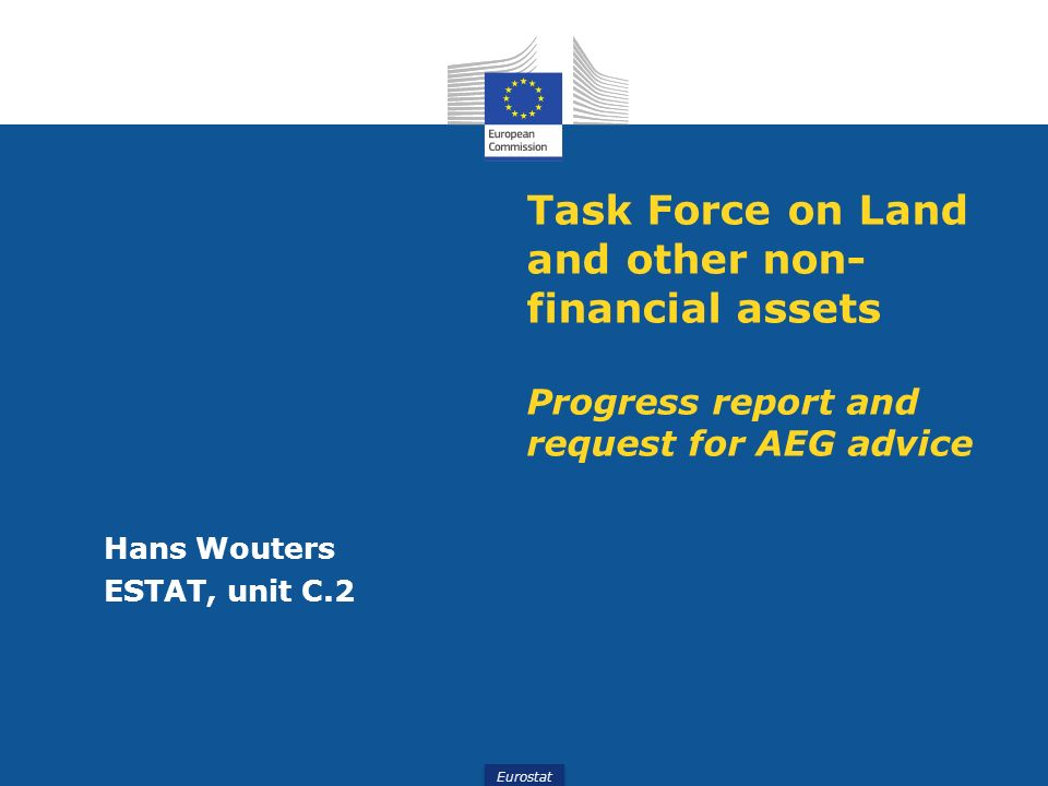 Eurostat Task Force on Land and other non- financial assets Progress report and request for AEG advice Hans Wouters ESTAT, unit C.2