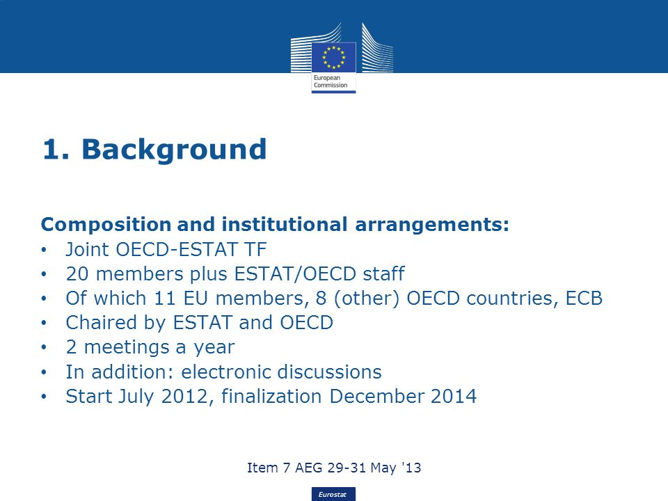 Eurostat 1. Background Composition and institutional arrangements: Joint OECD-ESTAT TF 20 members plus ESTAT/OECD staff Of which 11 EU members, 8 (oth