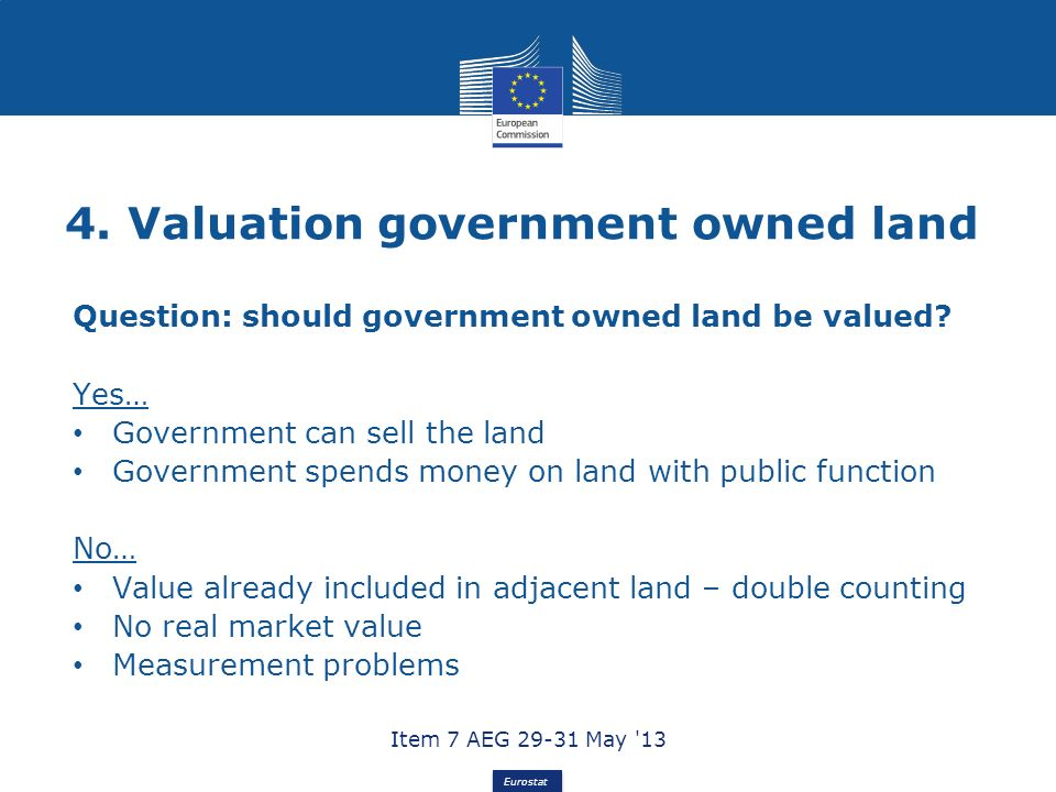 Eurostat 4. Valuation government owned land Question: should government owned land be valued? Yes… Government can sell the land Government spends mone