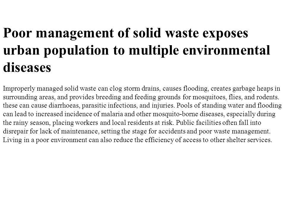 Poor management of solid waste exposes urban population to multiple environmental diseases Improperly managed solid waste can clog storm drains, cause