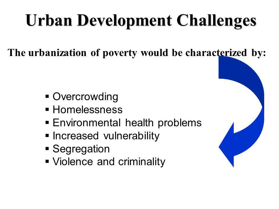 Urban Development Challenges The urbanization of poverty would be characterized by: Overcrowding Homelessness Environmental health problems Increased