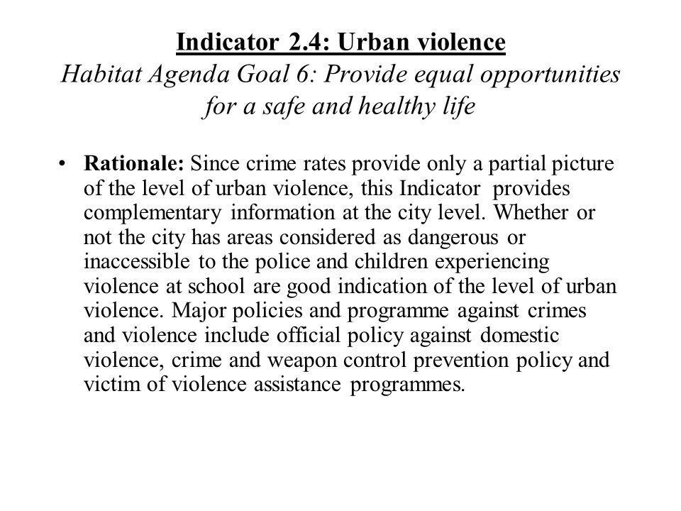 Indicator 2.4: Urban violence Habitat Agenda Goal 6: Provide equal opportunities for a safe and healthy life Rationale: Since crime rates provide only