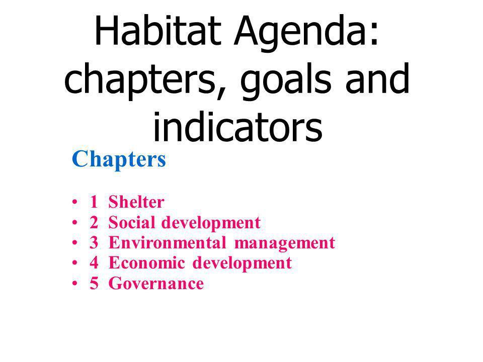 Habitat Agenda: chapters, goals and indicators Chapters 1 Shelter 2 Social development 3 Environmental management 4 Economic development 5 Governance
