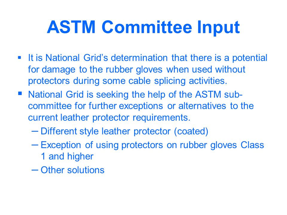 ASTM Committee Input It is National Grids determination that there is a potential for damage to the rubber gloves when used without protectors during