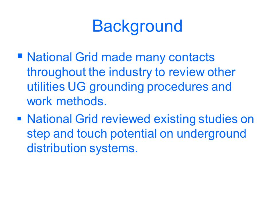 Background National Grid made many contacts throughout the industry to review other utilities UG grounding procedures and work methods. National Grid