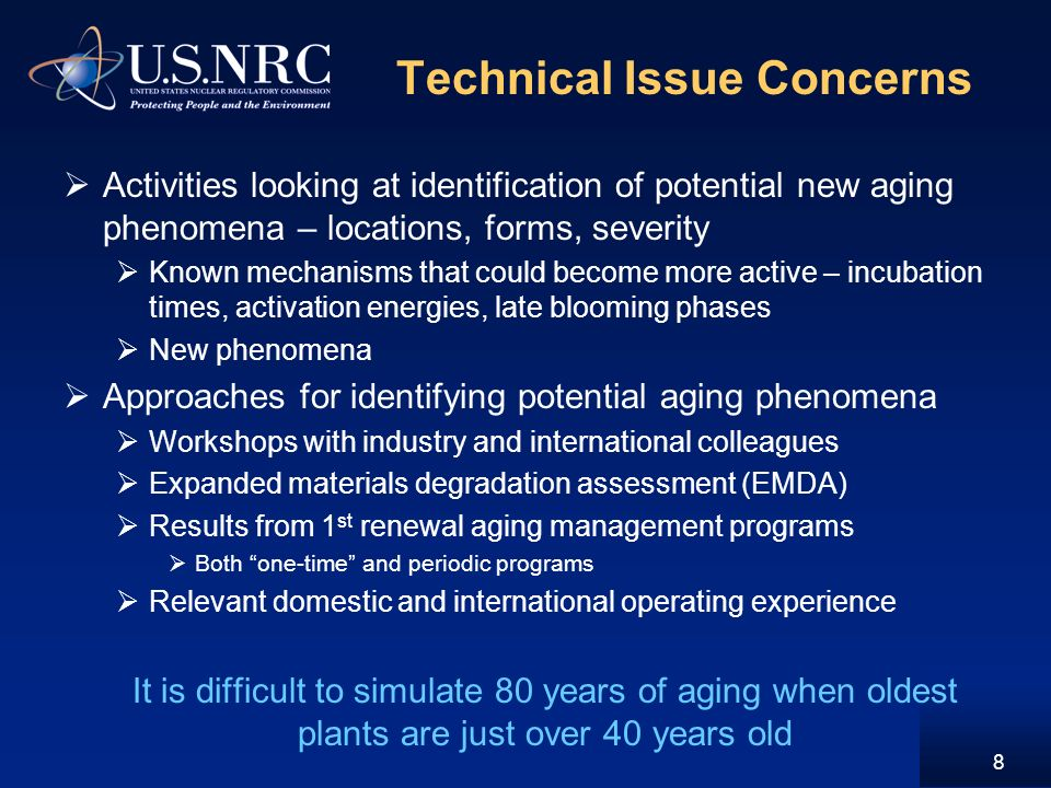 Technical Issue Concerns Activities looking at identification of potential new aging phenomena – locations, forms, severity Known mechanisms that could become more active – incubation times, activation energies, late blooming phases New phenomena Approaches for identifying potential aging phenomena Workshops with industry and international colleagues Expanded materials degradation assessment (EMDA) Results from 1 st renewal aging management programs Both one-time and periodic programs Relevant domestic and international operating experience It is difficult to simulate 80 years of aging when oldest plants are just over 40 years old 8
