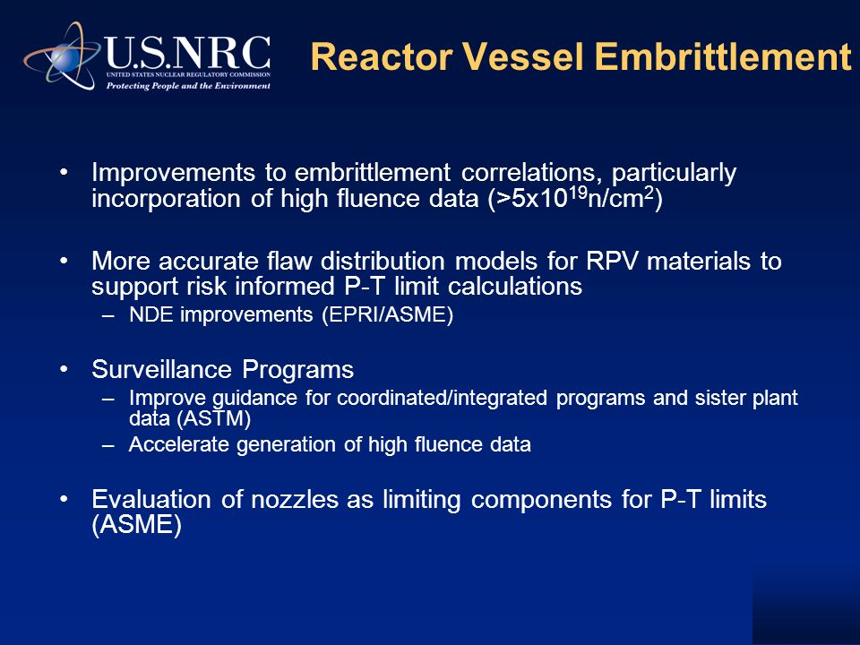 Reactor Vessel Embrittlement Improvements to embrittlement correlations, particularly incorporation of high fluence data (>5x10 19 n/cm 2 ) More accurate flaw distribution models for RPV materials to support risk informed P-T limit calculations –NDE improvements (EPRI/ASME) Surveillance Programs –Improve guidance for coordinated/integrated programs and sister plant data (ASTM) –Accelerate generation of high fluence data Evaluation of nozzles as limiting components for P-T limits (ASME)