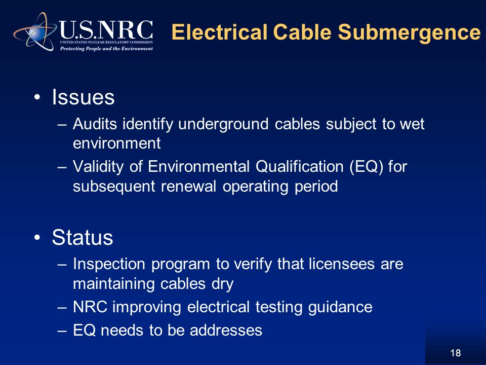 Electrical Cable Submergence Issues –Audits identify underground cables subject to wet environment –Validity of Environmental Qualification (EQ) for subsequent renewal operating period Status –Inspection program to verify that licensees are maintaining cables dry –NRC improving electrical testing guidance –EQ needs to be addresses 18
