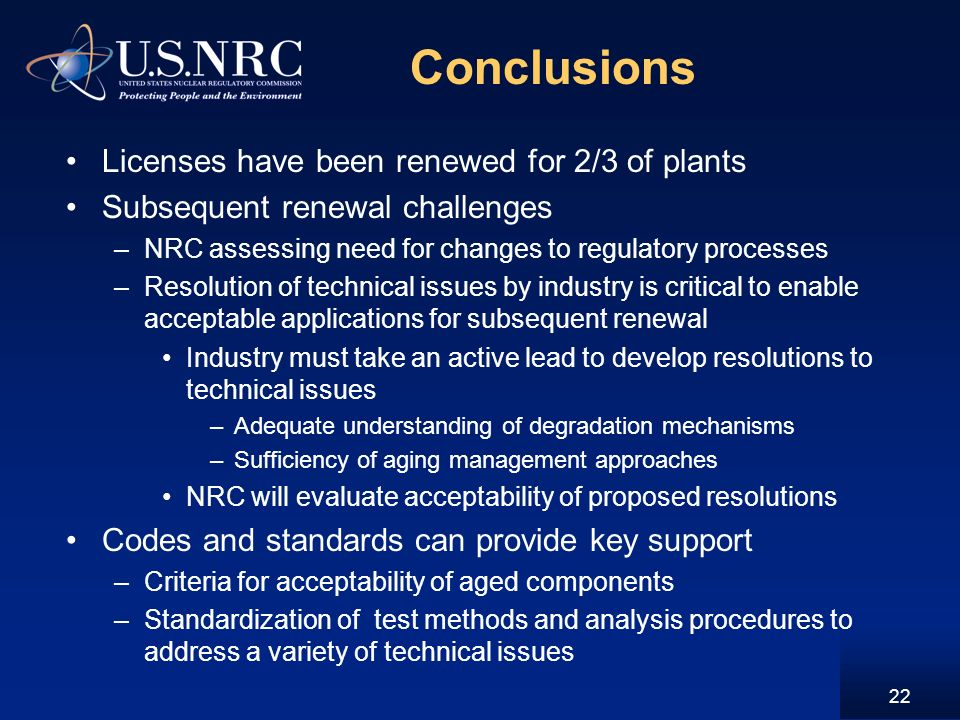 Conclusions Licenses have been renewed for 2/3 of plants Subsequent renewal challenges –NRC assessing need for changes to regulatory processes –Resolution of technical issues by industry is critical to enable acceptable applications for subsequent renewal Industry must take an active lead to develop resolutions to technical issues –Adequate understanding of degradation mechanisms –Sufficiency of aging management approaches NRC will evaluate acceptability of proposed resolutions Codes and standards can provide key support –Criteria for acceptability of aged components –Standardization of test methods and analysis procedures to address a variety of technical issues 22