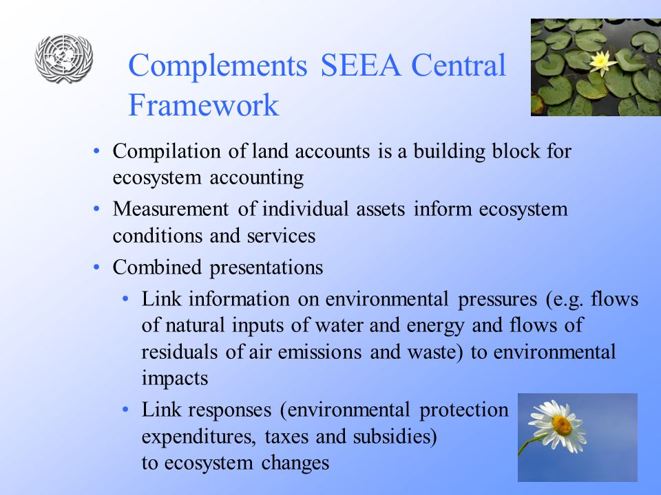 Complements SEEA Central Framework Compilation of land accounts is a building block for ecosystem accounting Measurement of individual assets inform e