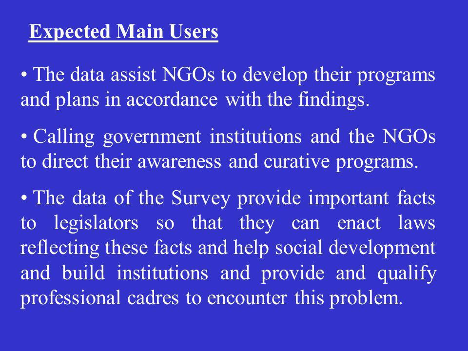 Expected Main Users The data assist NGOs to develop their programs and plans in accordance with the findings. Calling government institutions and the