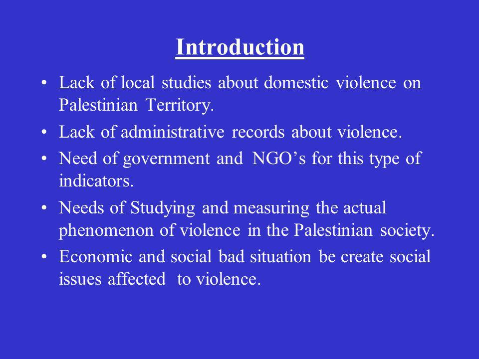 Introduction Lack of local studies about domestic violence on Palestinian Territory. Lack of administrative records about violence. Need of government
