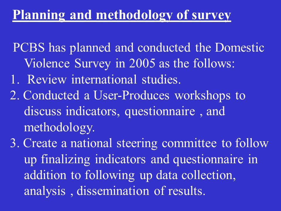Planning and methodology of survey PCBS has planned and conducted the Domestic Violence Survey in 2005 as the follows: 1. Review international studies