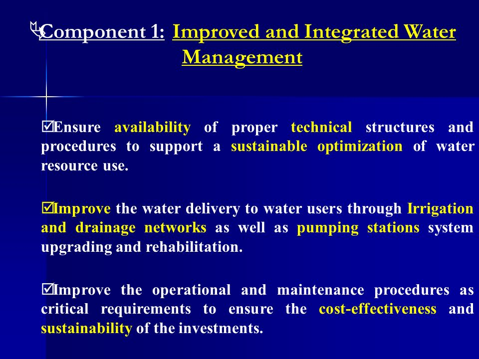 Component 1:Improved and Integrated Water Management Ensure availability of proper technical structures and procedures to support a sustainable optimi
