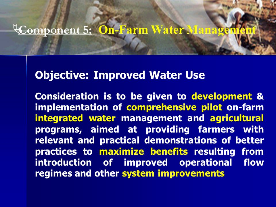 Objective: Improved Water Use Consideration is to be given to development & implementation of comprehensive pilot on-farm integrated water management