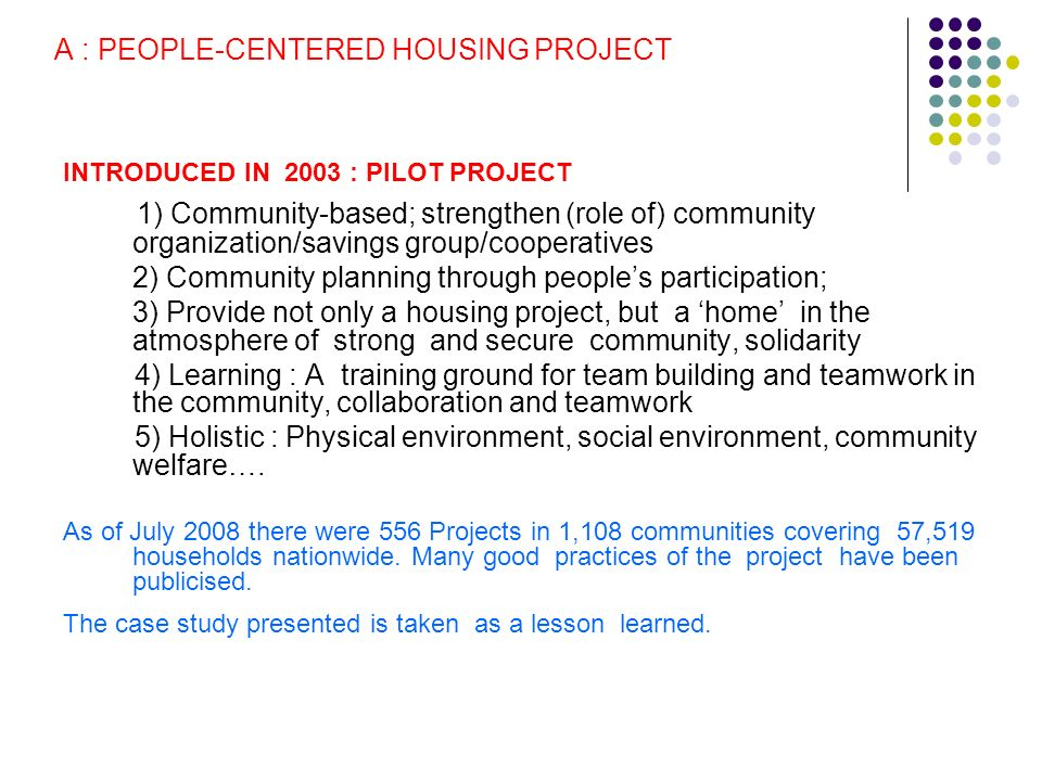 A : PEOPLE-CENTERED HOUSING PROJECT INTRODUCED IN 2003 : PILOT PROJECT 1) Community-based; strengthen (role of) community organization/savings group/cooperatives 2) Community planning through peoples participation; 3) Provide not only a housing project, but a home in the atmosphere of strong and secure community, solidarity 4) Learning : A training ground for team building and teamwork in the community, collaboration and teamwork 5) Holistic : Physical environment, social environment, community welfare….