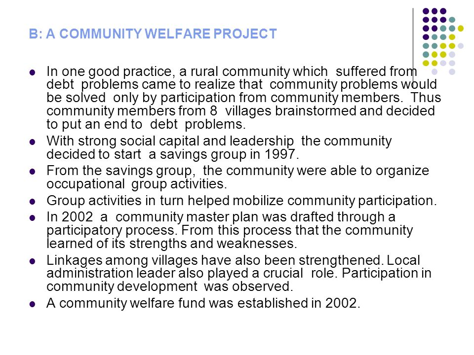 B: A COMMUNITY WELFARE PROJECT In one good practice, a rural community which suffered from debt problems came to realize that community problems would be solved only by participation from community members.