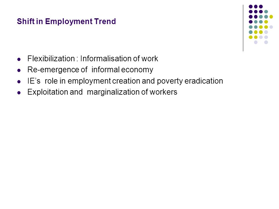 Shift in Employment Trend Flexibilization : Informalisation of work Re-emergence of informal economy IEs role in employment creation and poverty eradication Exploitation and marginalization of workers