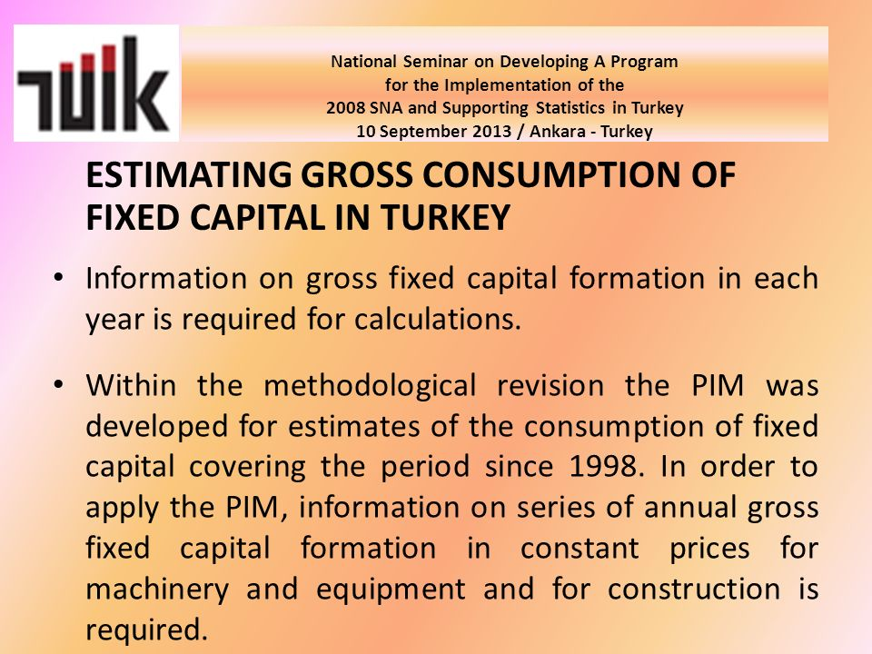 National Seminar on Developing A Program for the Implementation of the 2008 SNA and Supporting Statistics in Turkey 10 September 2013 / Ankara - Turkey Information on gross fixed capital formation in each year is required for calculations.