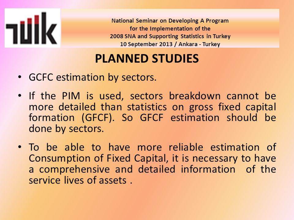 National Seminar on Developing A Program for the Implementation of the 2008 SNA and Supporting Statistics in Turkey 10 September 2013 / Ankara - Turkey PLANNED STUDIES GCFC estimation by sectors.