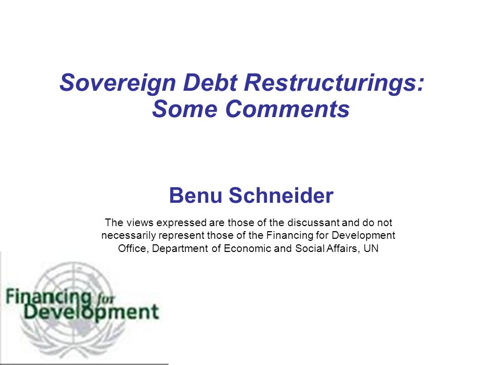 Sovereign Debt Restructurings: Some Comments Benu Schneider The views expressed are those of the discussant and do not necessarily represent those of the Financing for Development Office, Department of Economic and Social Affairs, UN