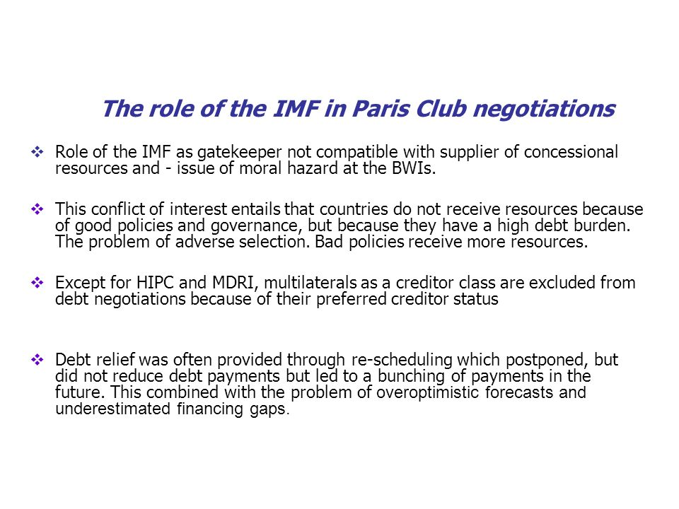 The role of the IMF in Paris Club negotiations Role of the IMF as gatekeeper not compatible with supplier of concessional resources and - issue of moral hazard at the BWIs.
