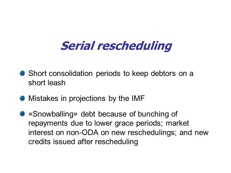 Serial rescheduling Short consolidation periods to keep debtors on a short leash Mistakes in projections by the IMF « Snowballing » debt because of bunching of repayments due to lower grace periods; market interest on non-ODA on new reschedulings; and new credits issued after rescheduling