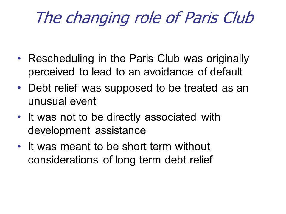 The changing role of Paris Club Rescheduling in the Paris Club was originally perceived to lead to an avoidance of default Debt relief was supposed to be treated as an unusual event It was not to be directly associated with development assistance It was meant to be short term without considerations of long term debt relief