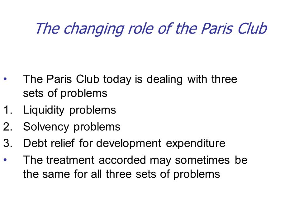 The changing role of the Paris Club The Paris Club today is dealing with three sets of problems 1.Liquidity problems 2.Solvency problems 3.Debt relief for development expenditure The treatment accorded may sometimes be the same for all three sets of problems