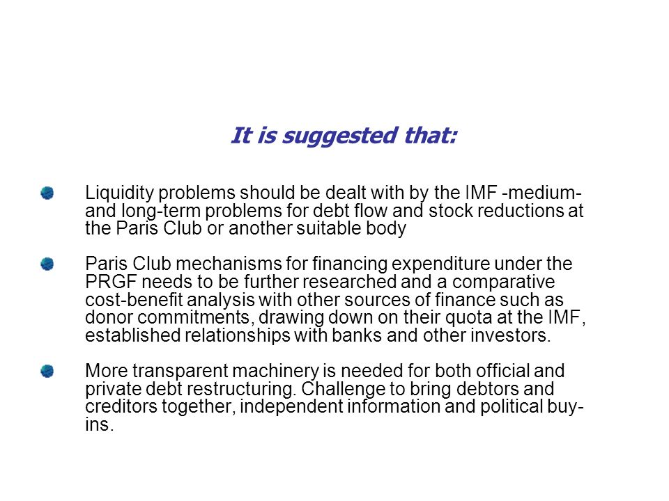 It is suggested that: Liquidity problems should be dealt with by the IMF -medium- and long-term problems for debt flow and stock reductions at the Paris Club or another suitable body Paris Club mechanisms for financing expenditure under the PRGF needs to be further researched and a comparative cost-benefit analysis with other sources of finance such as donor commitments, drawing down on their quota at the IMF, established relationships with banks and other investors.