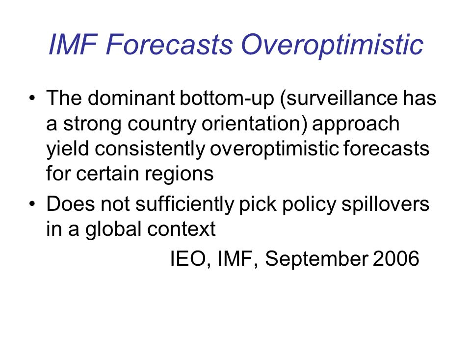 IMF Forecasts Overoptimistic The dominant bottom-up (surveillance has a strong country orientation) approach yield consistently overoptimistic forecasts for certain regions Does not sufficiently pick policy spillovers in a global context IEO, IMF, September 2006